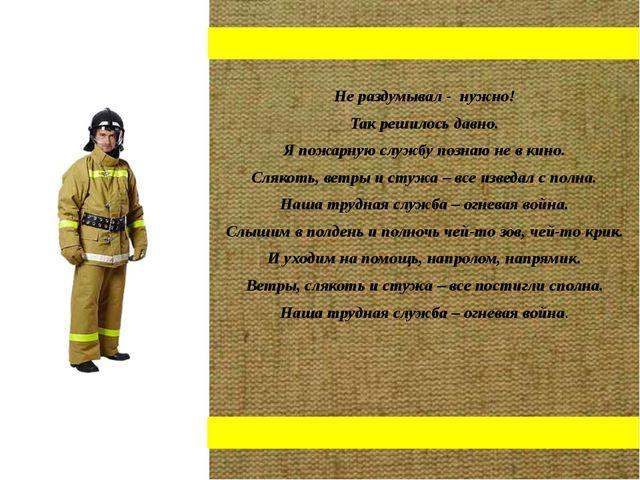 Не раздумывал - нужно! Так решилось давно. Я пожарную службу познаю не в кин...