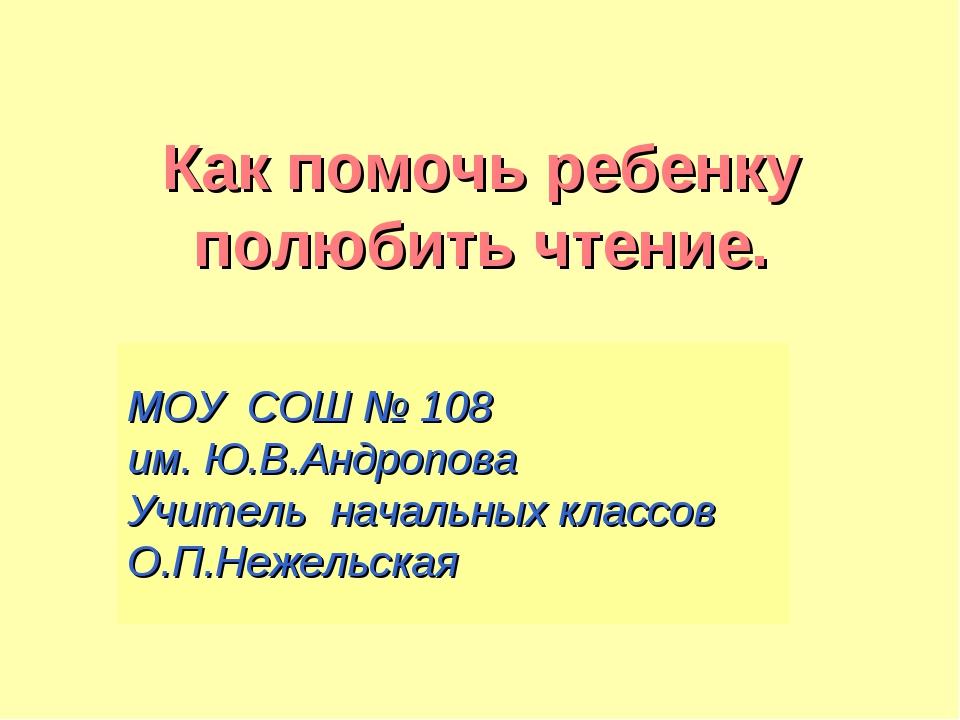 Как помочь ребенку полюбить чтение. МОУ СОШ № 108 им. Ю.В.Андропова Учитель н...
