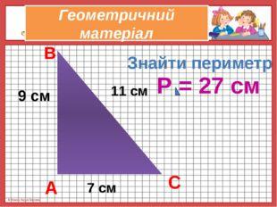 Геометричний матеріал 9 см 11 см 7 см Знайти периметр А В С Р = 27 см © Фокин