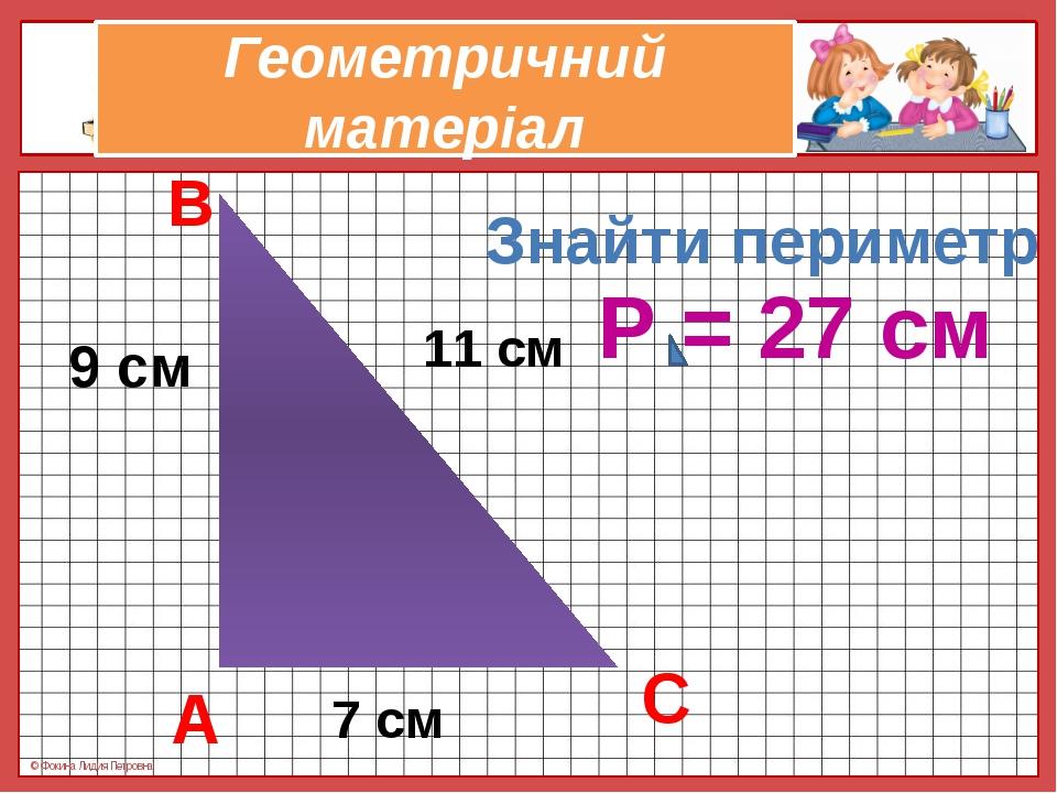 Геометричний матеріал 9 см 11 см 7 см Знайти периметр А В С Р = 27 см © Фокин...