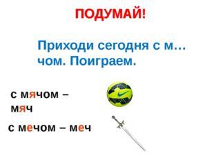 с мячом – мяч ПОДУМАЙ! с мечом – меч ПОДУМАЙ! Приходи сегодня с м…чом. Поигра