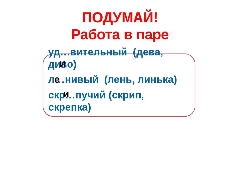 ПОДУМАЙ! Работа в паре уд…вительный (дева, диво) л…нивый (лень, линька) скр…п...