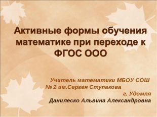 Учитель математики МБОУ СОШ № 2 им.Сергея Ступакова г. Удомля Данилеско Альви