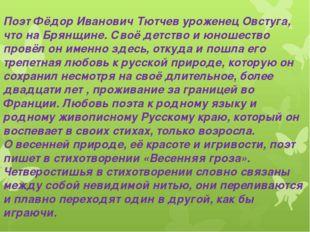 Поэт Фёдор Иванович Тютчев уроженец Овстуга, что на Брянщине. Своё детство и