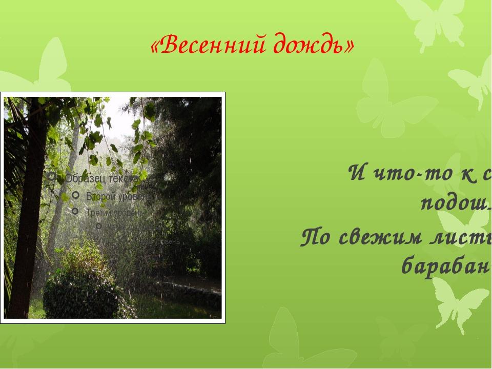 «Весенний дождь» И что-то к саду подошло, По свежим листьям барабанит.