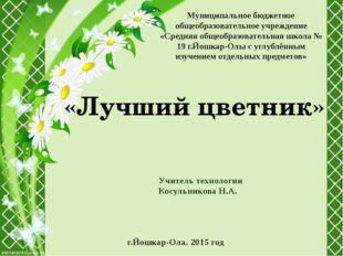 «Лучший цветник» Учитель технологии Косульникова Н.А. г.Йошкар-Ола. 2015 год