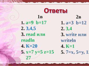 1в 1. a=9 b=17 2. 3,4,5 3. read или readln 4. К=20 5. x=7 y=5 z=15 27 2в 1. a