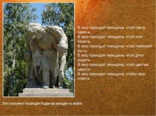 Этот монумент посвящён подвигам женщин на войне. В мир приходит женщина, чтоб