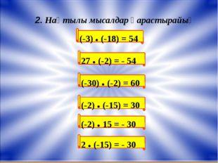 (-3) ● (-18) = 54 2. Нақтылы мысалдар қарастырайық 27 ● (-2) = - 54 (-30) ●