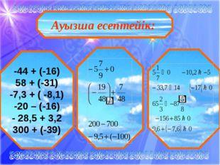 Ауызша есептейік: -44 + (-16) 58 + (-31) -7,3 + ( -8,1) -20 – (-16) - 28,5 +