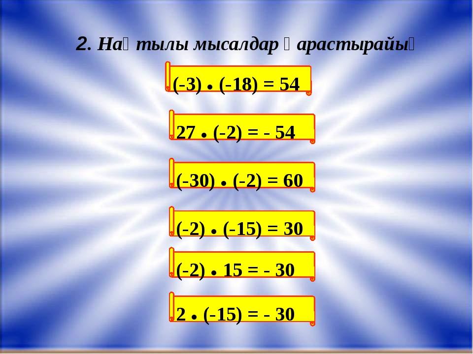 (-3) ● (-18) = 54 2. Нақтылы мысалдар қарастырайық 27 ● (-2) = - 54 (-30) ●...