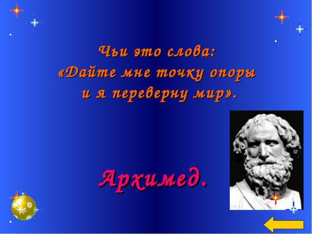 Чьи это слова: «Дайте мне точку опоры и я переверну мир». Архимед.