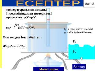 температурасымен массасы өзгермейтіндіктен изотермалық процесстен: p1V1=p2V2