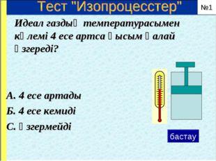 Идеал газдың температурасымен көлемі 4 есе артса қысым қалай өзгереді? А. 4