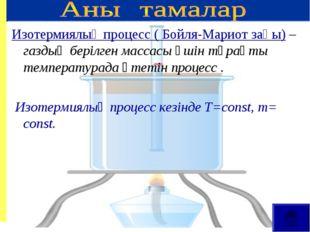 Изотермиялық процесс ( Бойля-Мариот заңы) – газдың берілген массасы үшін тұра