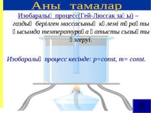 Изобаралық процесс(Гей-Люссак заңы) – газдың берілген массасының көлемі тұрақ