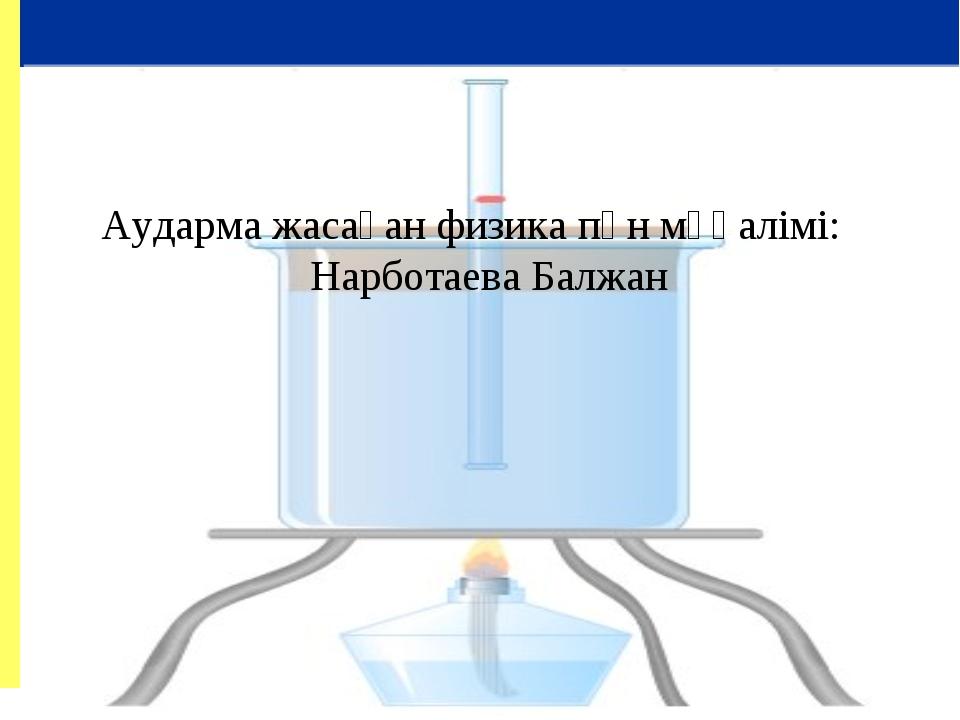 Аударма жасаған физика пән мұғалімі: Нарботаева Балжан