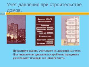 * Проектируя здания, учитывают их давление на грунт. Для уменьшения давления