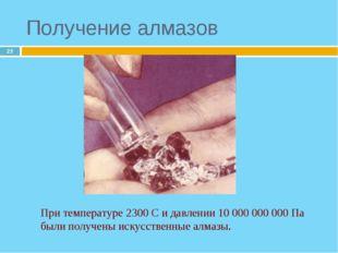 * Получение алмазов При температуре 2300 С и давлении 10 000 000 000 Па были