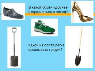 В какой обуви удобнее отправляться в поход? Какой из лопат легче вскапывать г