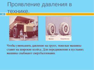 * Чтобы уменьшить давление на грунт, тяжелые машины ставят на широкие колёса