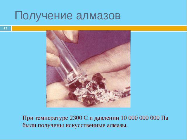 * Получение алмазов При температуре 2300 С и давлении 10 000 000 000 Па были...