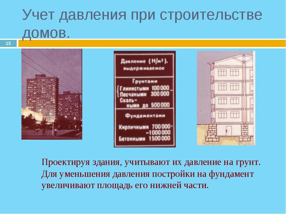 * Проектируя здания, учитывают их давление на грунт. Для уменьшения давления...
