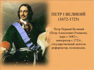ПЕТР I ВЕЛИКИЙ (1672-1725) Петр Первый Великий (Петр Алексеевич Романов), цар