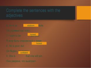 Complete the sentences with the adjectives 6. He is as as a mule. Он упрямый