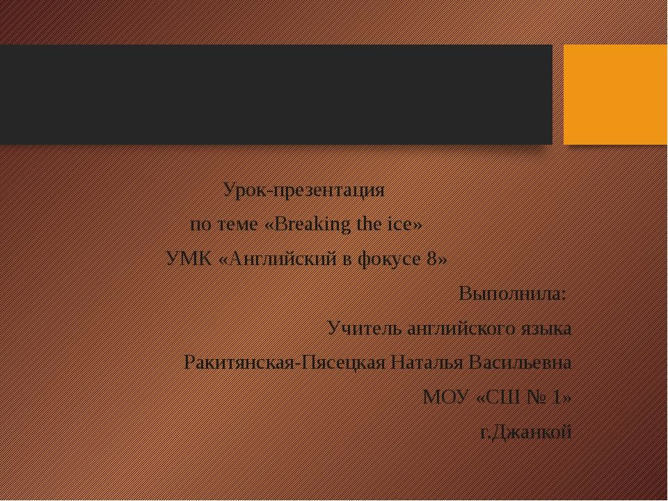 Урок-презентация по теме «Breaking the ice» УМК «Английский в фокусе 8» Выпол...