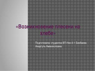 «Возникновение плесени на хлебе» Подготовила: студентка ВП-Нач-3-1 Бекбаева А