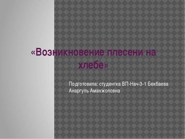 «Возникновение плесени на хлебе» Подготовила: студентка ВП-Нач-3-1 Бекбаева А...