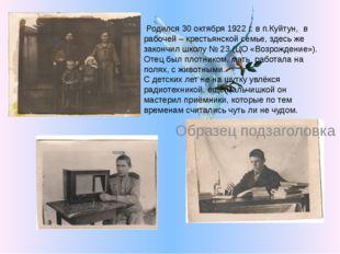 Родился 30 октября 1922 г. в п.Куйтун, в рабочей – крестьянской семье, здесь