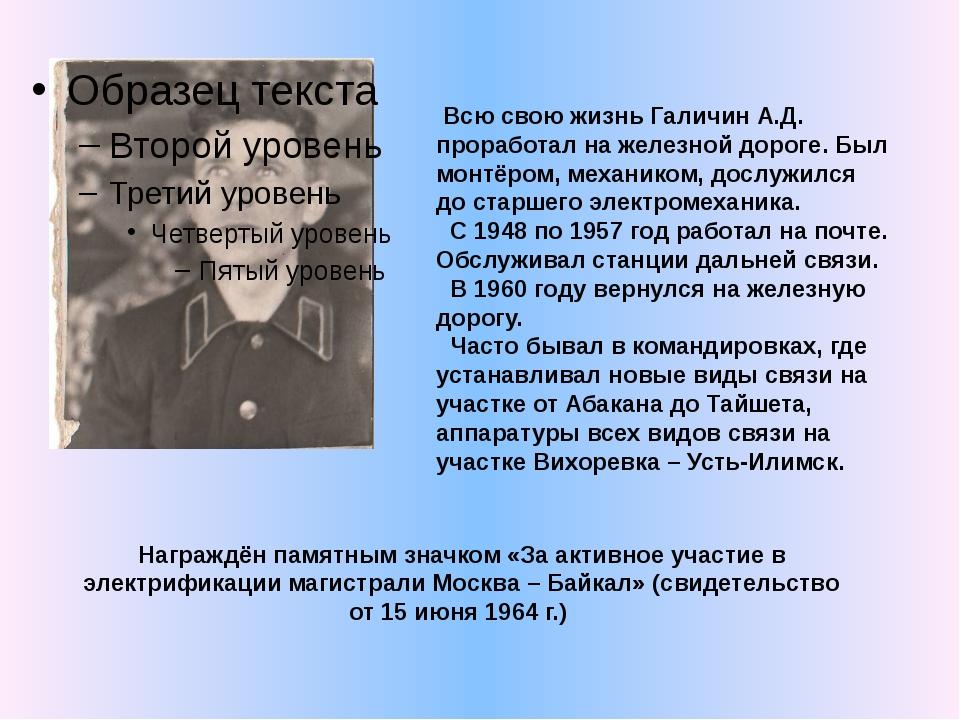 Всю свою жизнь Галичин А.Д. проработал на железной дороге. Был монтёром, мех...