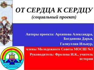 ОТ СЕРДЦА К СЕРДЦУ (социальный проект) Авторы проекта: Архипова Александра, Б