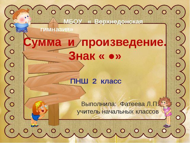 Сумма и произведение. Знак « ●» ПНШ 2 класс Выполнила: Фатеева Л.П. учитель н...