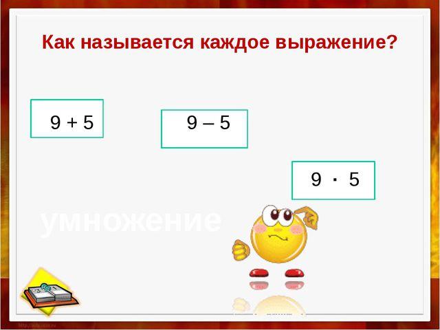 Как называется каждое выражение? 9 + 5 9 – 5 9 ∙ 5 умножение