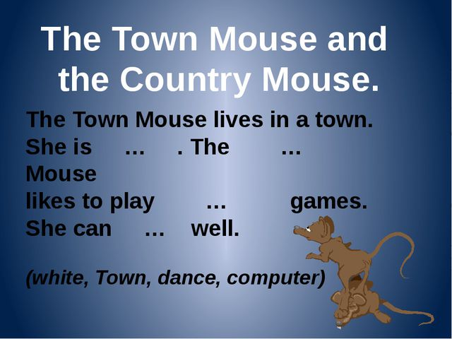 The Town Mouse and the Country Mouse. The Town Mouse lives in a town. She is...