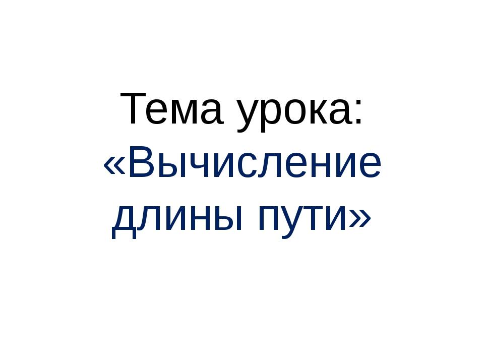 Тема урока: «Вычисление длины пути»