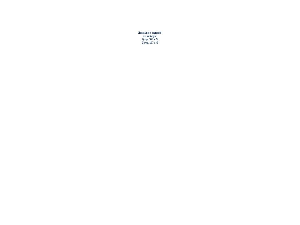 Домашнее задание по выбору: 1)стр.107 з.5 2)стр.107 з.6