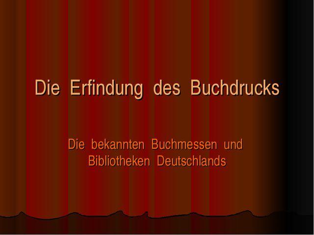 Die Erfindung des Buchdrucks Die bekannten Buchmessen und Bibliotheken Deutsc...