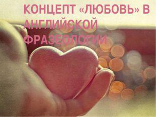 КОНЦЕПТ «ЛЮБОВЬ» В АНГЛИЙСКОЙ ФРАЗЕОЛОГИИ