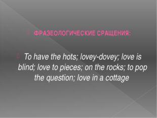 ФРАЗЕОЛОГИЧЕСКИЕ СРАЩЕНИЯ: To have the hots; lovey-dovey; love is blind; lov