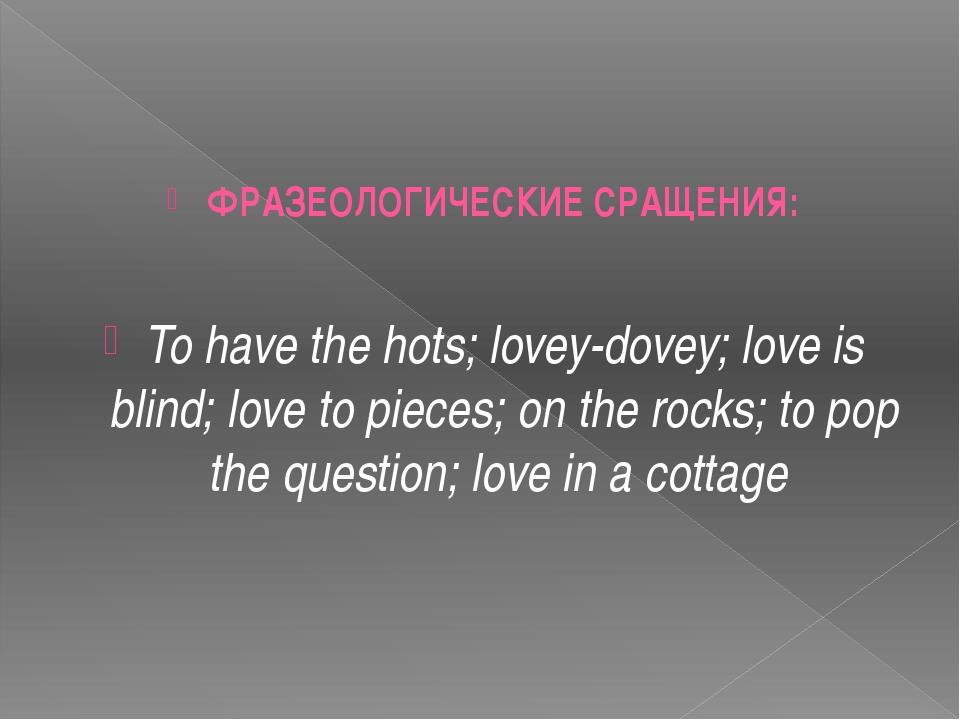 ФРАЗЕОЛОГИЧЕСКИЕ СРАЩЕНИЯ: To have the hots; lovey-dovey; love is blind; lov...