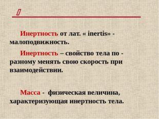 Инертность от лат. « inertis» - малоподвижность. Инертность – свойство тела