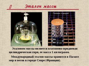 Эталон массы Эталоном массы является платиново-иридиевая цилиндрическая гиря