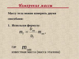 Измерение массы Массу тела можно измерить двумя способами: 1. Используя форм