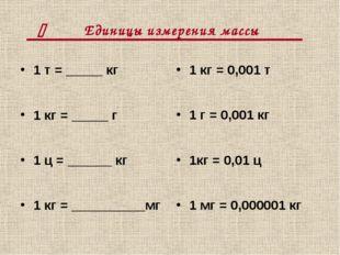 Единицы измерения массы 1 т = _____ кг 1 кг = _____ г 1 ц = ______ кг 1 кг =