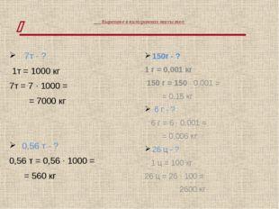 Выразите в килограммах массы тел: 7т - ? 1т = 1000 кг 7т = 7 · 1000 = = 7000