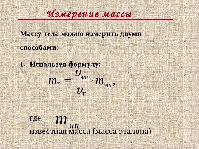 Измерение массы Массу тела можно измерить двумя способами: 1. Используя форм...